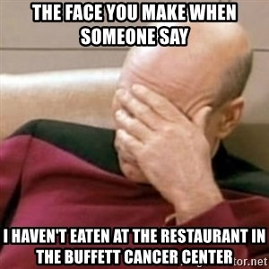 Face Palm - The face you make when someone say  I haven't eaten at the restaurant in the Buffett Cancer Center