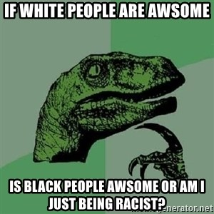Philosoraptor - If white people are awsome Is black people awsome or am I just being racist?