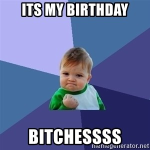 Success Kid - Its my birthday Bitchessss