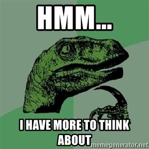 Philosoraptor - Hmm... I have more to think about