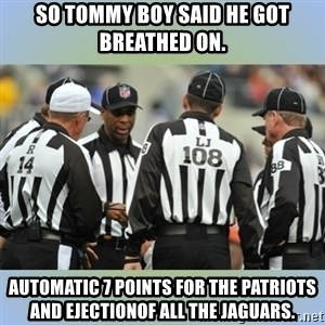 NFL Ref Meeting - So Tommy boy said he got breathed on. Automatic 7 points for the Patriots and ejectionof all the Jaguars.