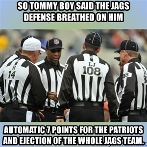 NFL Ref Meeting - So Tommy boy said the Jags defense breathed on him Automatic 7 points for the Patriots and ejection of the whole Jags team.