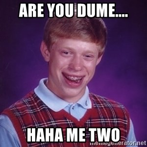 Bad Luck Brian - Are you dume.... Haha me two