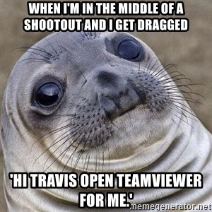 Awkward Seal - When I'm in the middle of a shootout and I get dragged 'Hi Travis open teamviewer for me.'