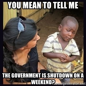 Skeptical third-world kid - you mean to tell me the government is shutdown on a weekend?