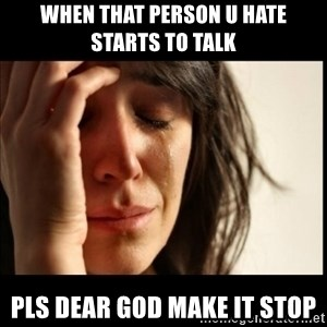 First World Problems - When that person u hate starts to talk Pls dear god make it stop