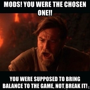 "Obi Wan Kenobi ""You were my brother!"" - MODS! You were the chosen one!! you were supposed to bring balance to the game, not break it!"