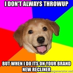 Advice Dog - I don't always throwup but when I do its on your brand new recliner