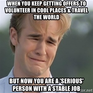Dawson's Creek - When you keep getting offers to volunteer in cool places & travel the world but now you are a 'serious' person with a stable job