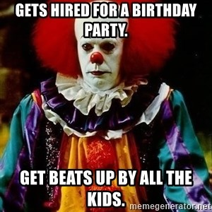 it clown stephen king - Gets hired for a birthday party. Get beats up by all the kids.