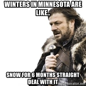 Winter is Coming - Winters in Minnesota are like.. Snow for 6 months straight deal with it