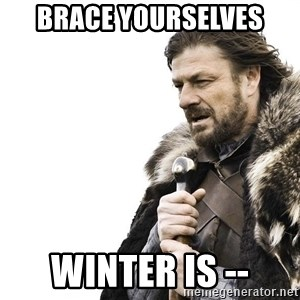 Winter is Coming - Brace yourselves winter is --