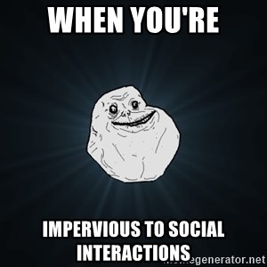 Forever Alone - When you're impervious to social interactions