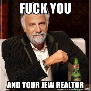 The Most Interesting Man In The World - Fuck you And your Jew realtor