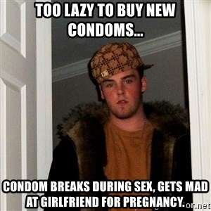 Scumbag Steve - Too lazy to buy new condoms... Condom breaks during sex, gets mad at girlfriend for pregnancy.