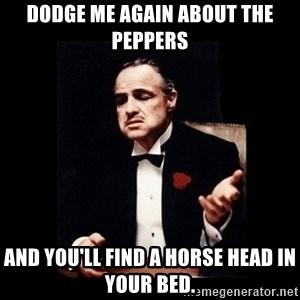 The Godfather - Dodge me again about the peppers And you'll find a horse head in your bed.