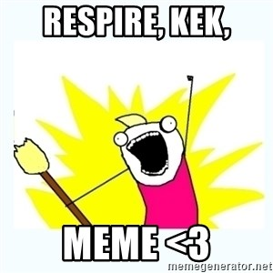 All the things - Respire, Kek, Meme <3