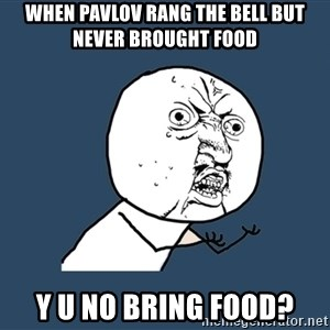Y U No - when pavlov rang the bell but never brought food Y u no bring food?