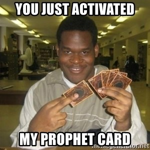 You just activated my trap card - YOU JUST ACTIVATED MY PROPHET CARD