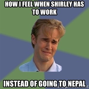 Sad Face Guy - How I feel when Shirley has to work Instead of going to Nepal