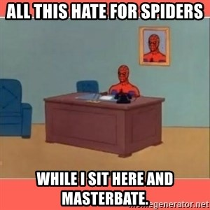 Masturbating Spider-Man - All this hate for spiders while I sit here and masterbate.