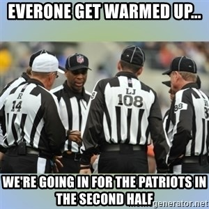 NFL Ref Meeting - Everone get warmed up... We're going in for the Patriots in the second half