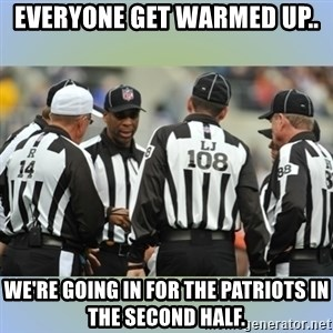 NFL Ref Meeting - Everyone get warmed up.. We're going in for the Patriots in the second half.
