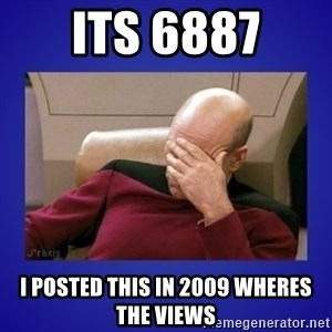 Picard facepalm  - its 6887 I POSTED THIS IN 2009 WHERES THE VIEWS