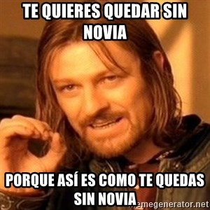 One Does Not Simply - Te quieres quedar sin novia  Porque así es como te quedas sin novia