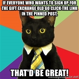 Business Cat - If everyone who wants to sign up for the gift exchange old go click the link in the pinned post, That'd be great!
