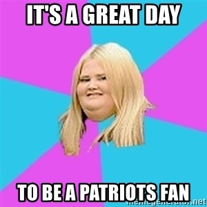 Fat Girl - It's a great day  to be a Patriots fan