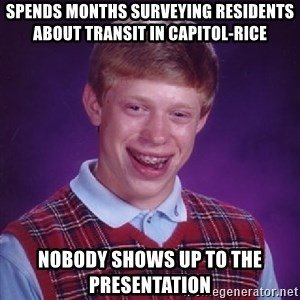 Bad Luck Brian - Spends months surveying residents about transit in Capitol-rice nobody shows up to the presentation