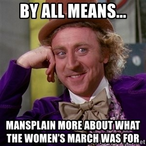 Willy Wonka - BY ALL MEANS... Mansplain more about what                                                  The Women's March Was for
