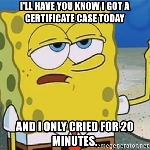 Only Cried for 20 minutes Spongebob - I'LL HAVE YOU KNOW I GOT A CERTIFICATE CASE TODAY AND I ONLY CRIED FOR 20 MINUTES.