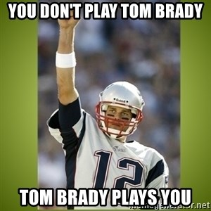 tom brady - You don't play tom brady Tom Brady plays you