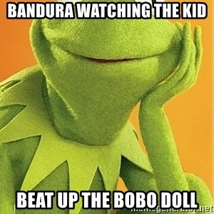 Kermit the frog - bandura watching the kid  beat up the bobo doll