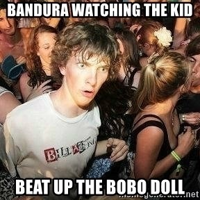 -Sudden Clarity Clarence - bandura watching the kid beat up the bobo doll