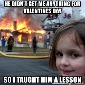 Disaster Girl - he didn't get me anything for valentines day so i taught him a lesson