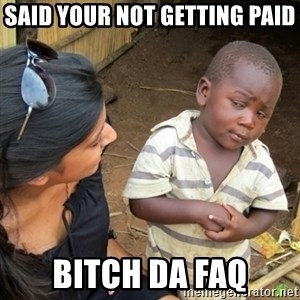 Skeptical 3rd World Kid - said your not getting paid BITCH DA FAQ