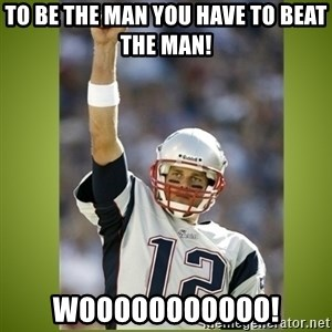 tom brady - To Be The Man You Have To Beat The Man! Wooooooooooo!