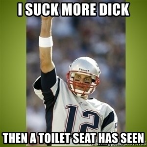 tom brady - I suck more dick  Then a toilet seat has seen