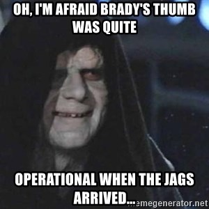 Creepy Emperor Palpatine - Oh, I'm afraid Brady's thumb was quite operational when the Jags arrived...