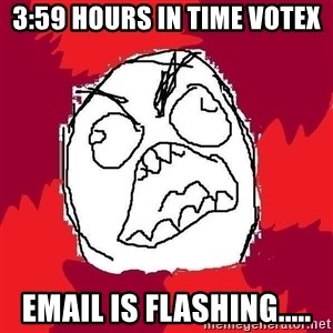 Rage FU - 3:59 hours in Time Votex Email is flashing.....