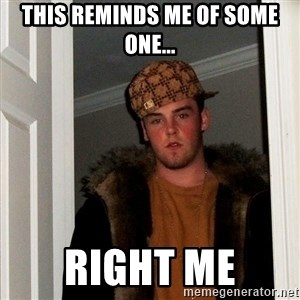 Scumbag Steve - this reminds me of some one... right me