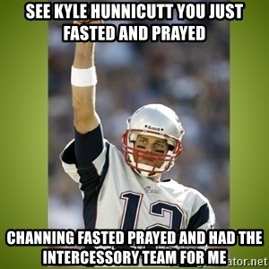 tom brady - See Kyle Hunnicutt you just FASTED and PRAYED  Channing Fasted Prayed and had the Intercessory Team for Me