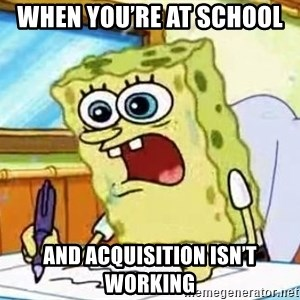 Spongebob What I Learned In Boating School Is - When you're at school  And acquisition isn't working