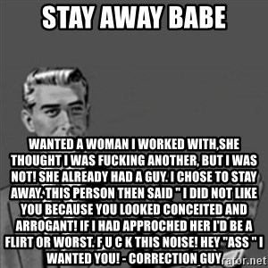 """Correction Guy - STAY AWAY BABE wanted a woman i worked with,SHE THOUGHT I WAS FUCKING ANOTHER, BUT I WAS NOT! SHE ALREADY HAD A GUY. I CHOSE TO STAY AWAY. THIS PERSON THEN SAID """" I DID NOT LIKE YOU BECAUSE YOU LOOKED CONCEITED AND ARROGANT! IF I HAD APPROCHED HER I'D BE A FLIRT OR WORST. F U C K THIS NOISE! HEY """"ASS """" I WANTED YOU! - Correction Guy"""