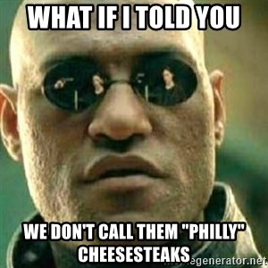 """What If I Told You - What if I told you we don't call them """"Philly"""" cheesesteaks"""