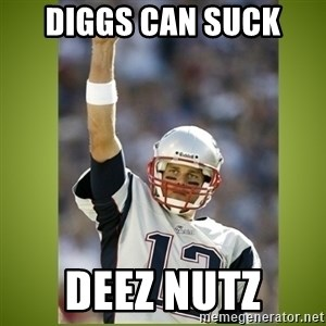 tom brady - Diggs can suck  Deez Nutz