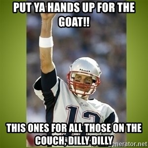 tom brady - Put ya hands up for the goat!! This ones for all those on the couch, Dilly Dilly